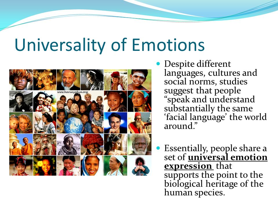 Universality of Emotions Despite different languages, cultures and social norms, studies suggest that people speak and understand substantially the sa
