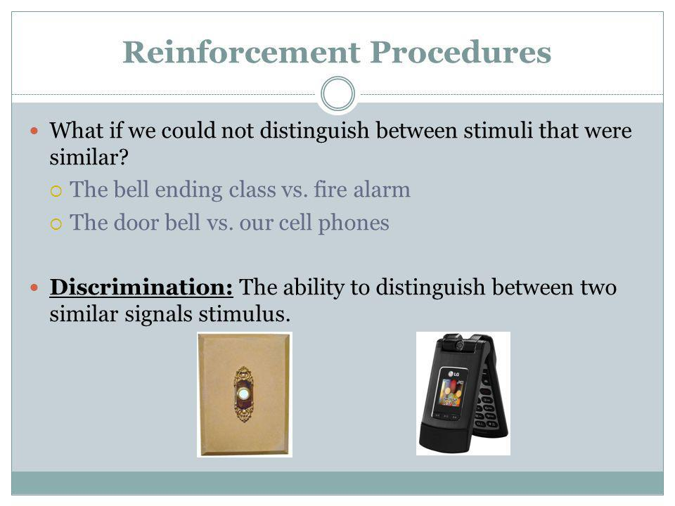 Reinforcement Procedures What if we could not distinguish between stimuli that were similar? The bell ending class vs. fire alarm The door bell vs. ou