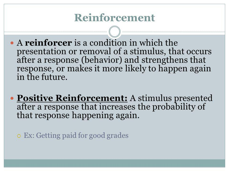Reinforcement A reinforcer is a condition in which the presentation or removal of a stimulus, that occurs after a response (behavior) and strengthens