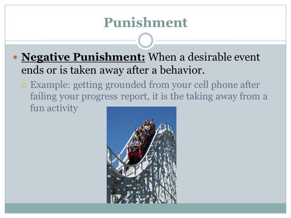 Punishment Negative Punishment: When a desirable event ends or is taken away after a behavior. Example: getting grounded from your cell phone after fa
