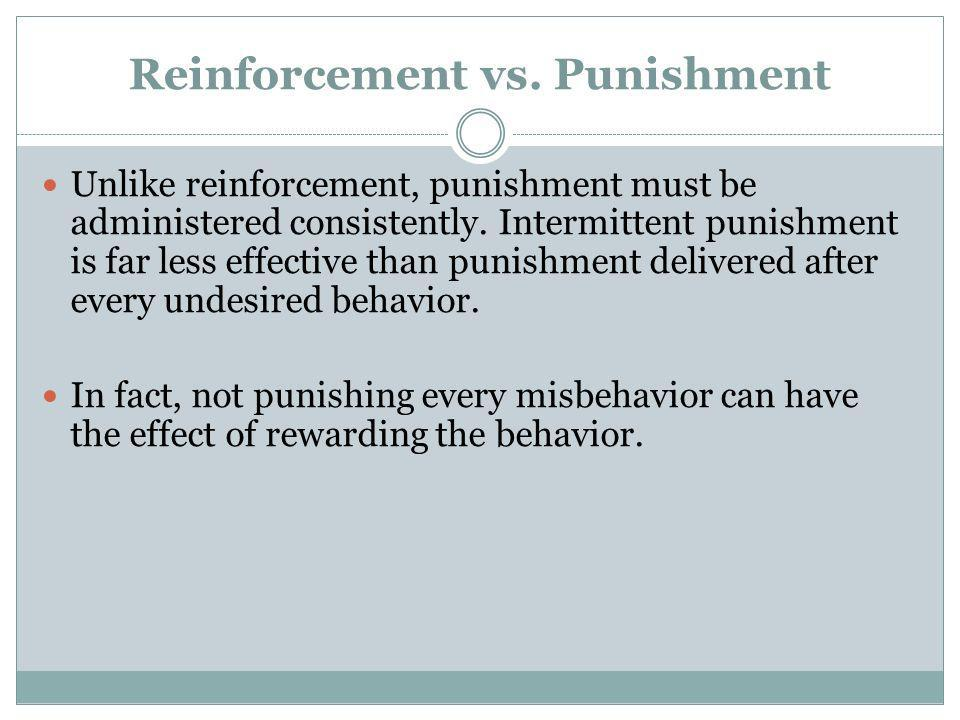 Reinforcement vs. Punishment Unlike reinforcement, punishment must be administered consistently. Intermittent punishment is far less effective than pu