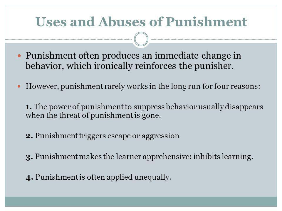 Uses and Abuses of Punishment Punishment often produces an immediate change in behavior, which ironically reinforces the punisher. However, punishment