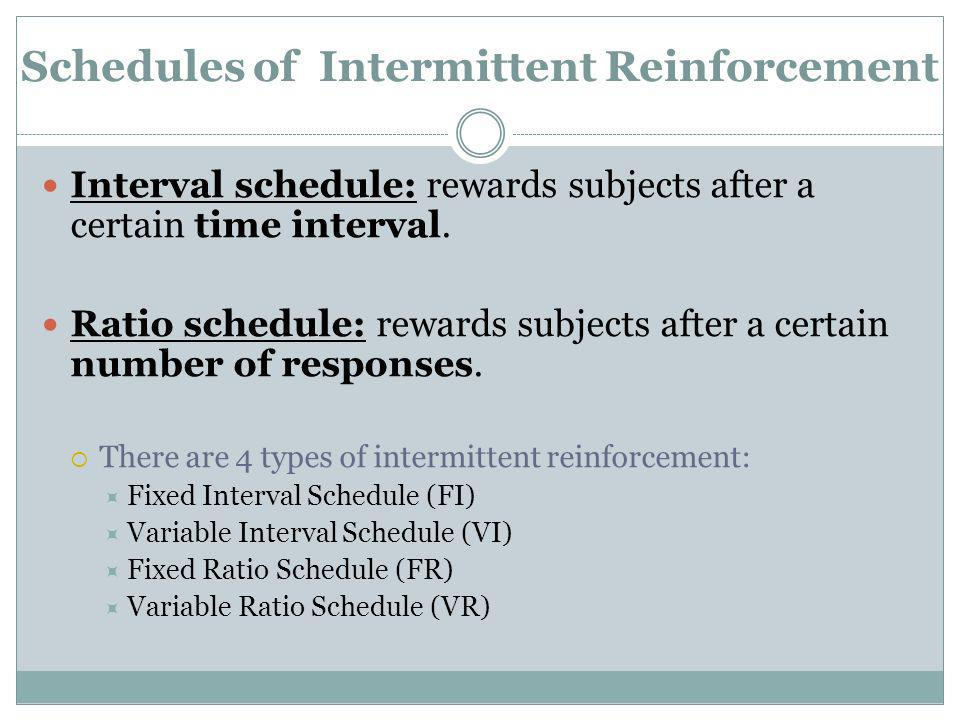 Schedules of Intermittent Reinforcement Interval schedule: rewards subjects after a certain time interval. Ratio schedule: rewards subjects after a ce