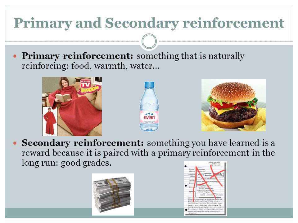 Primary and Secondary reinforcement Primary reinforcement: something that is naturally reinforcing: food, warmth, water… Secondary reinforcement: some