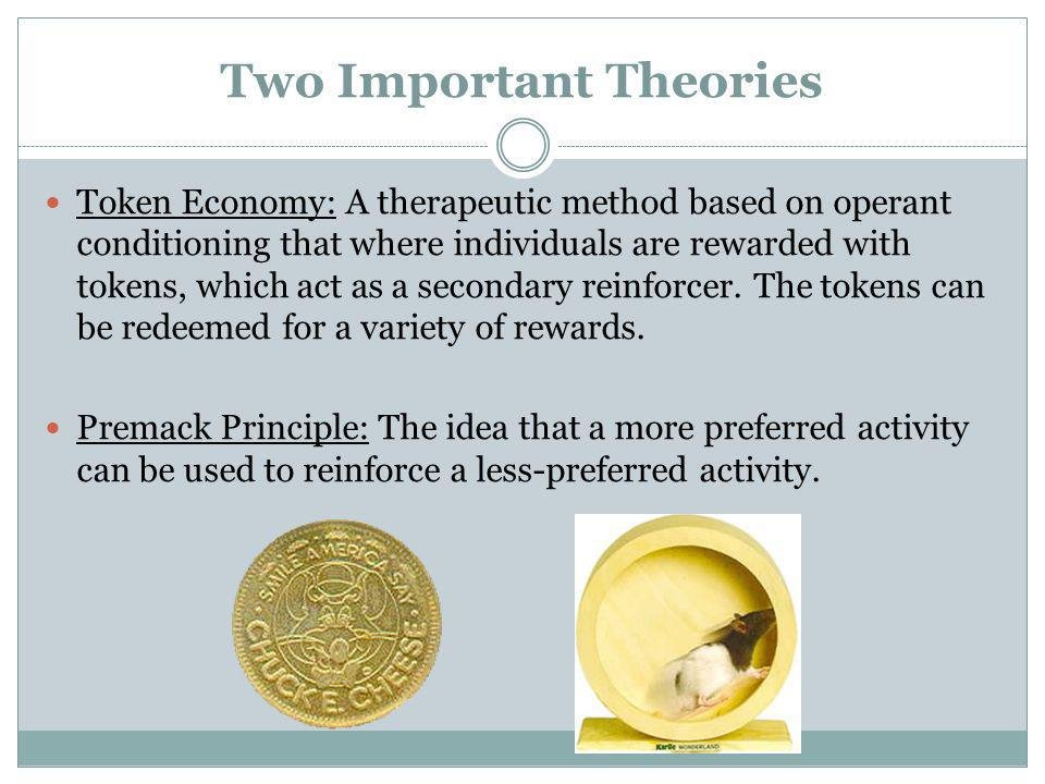 Two Important Theories Token Economy: A therapeutic method based on operant conditioning that where individuals are rewarded with tokens, which act as
