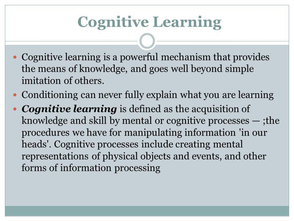 Cognitive Learning Cognitive learning is a powerful mechanism that provides the means of knowledge, and goes well beyond simple imitation of others. C