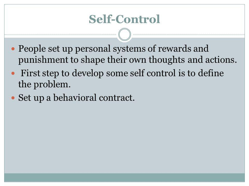 Self-Control People set up personal systems of rewards and punishment to shape their own thoughts and actions. First step to develop some self control