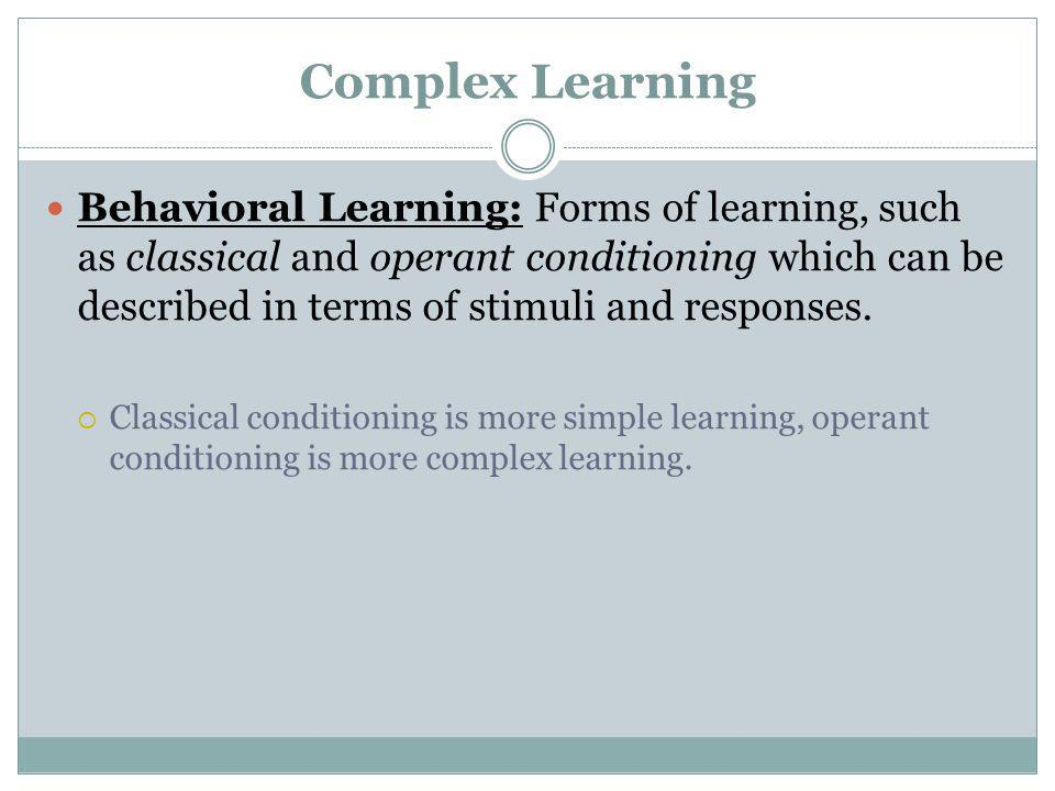 Complex Learning Behavioral Learning: Forms of learning, such as classical and operant conditioning which can be described in terms of stimuli and res