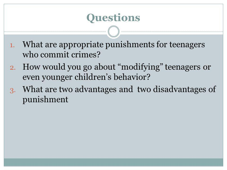 Questions 1. What are appropriate punishments for teenagers who commit crimes? 2. How would you go about modifying teenagers or even younger childrens