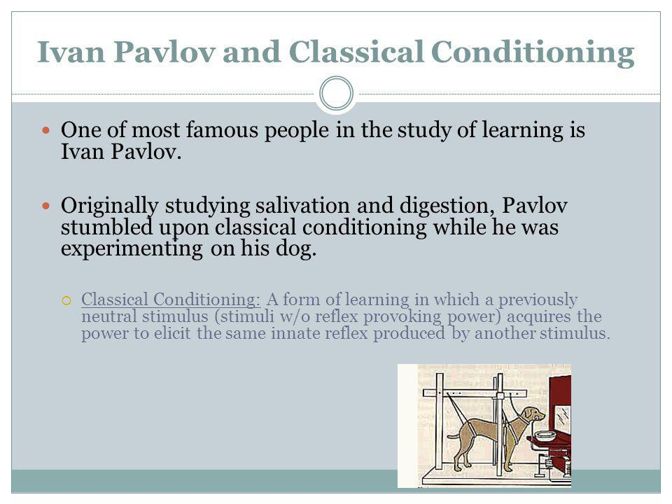 Ivan Pavlov and Classical Conditioning One of most famous people in the study of learning is Ivan Pavlov. Originally studying salivation and digestion