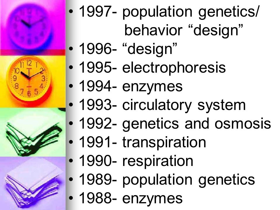 1997- population genetics/ behavior design 1996- design 1995- electrophoresis 1994- enzymes 1993- circulatory system 1992- genetics and osmosis 1991-
