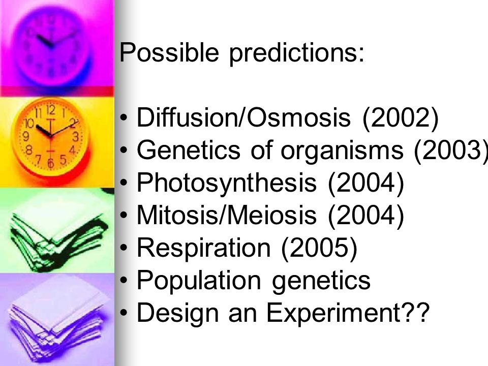 Possible predictions: Diffusion/Osmosis (2002) Genetics of organisms (2003) Photosynthesis (2004) Mitosis/Meiosis (2004) Respiration (2005) Population