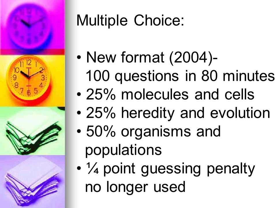 Multiple Choice: New format (2004)- 100 questions in 80 minutes 25% molecules and cells 25% heredity and evolution 50% organisms and populations ¼ point guessing penalty no longer used