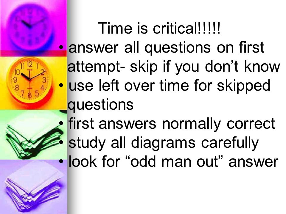 Time is critical!!!!! answer all questions on first attempt- skip if you dont know use left over time for skipped questions first answers normally cor