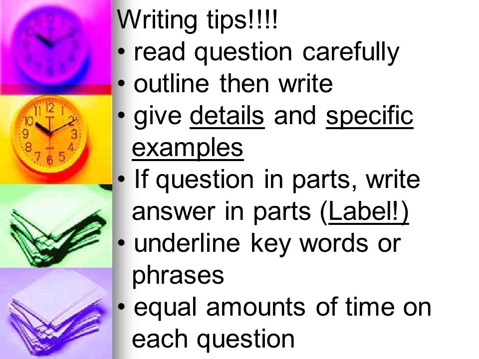 Writing tips!!!! read question carefully outline then write give details and specific examples If question in parts, write answer in parts (Label!) un