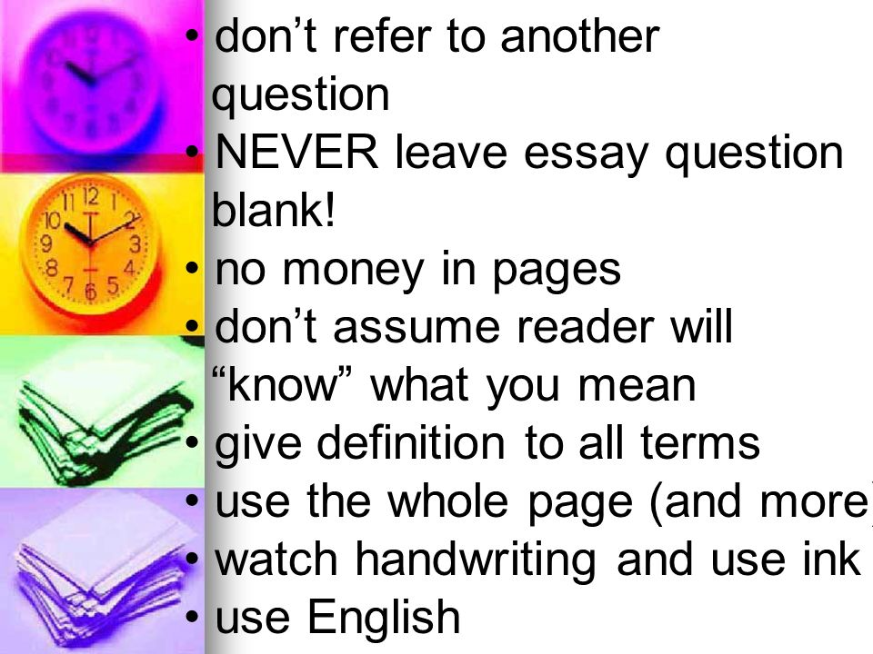 dont refer to another question NEVER leave essay question blank! no money in pages dont assume reader will know what you mean give definition to all t