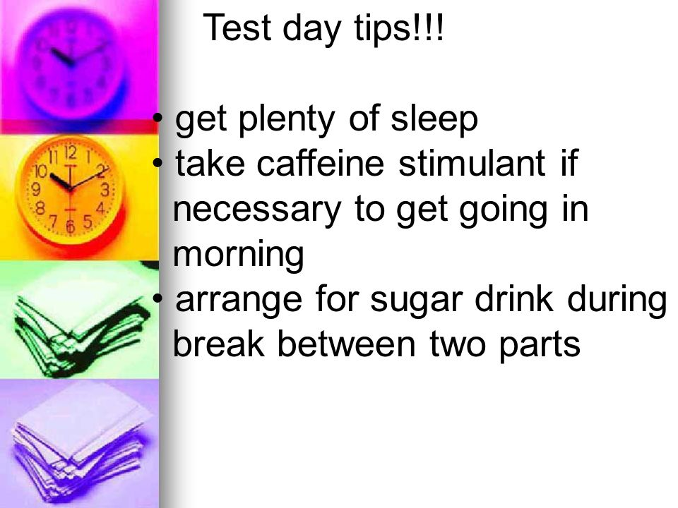 Test day tips!!! get plenty of sleep take caffeine stimulant if necessary to get going in morning arrange for sugar drink during break between two par