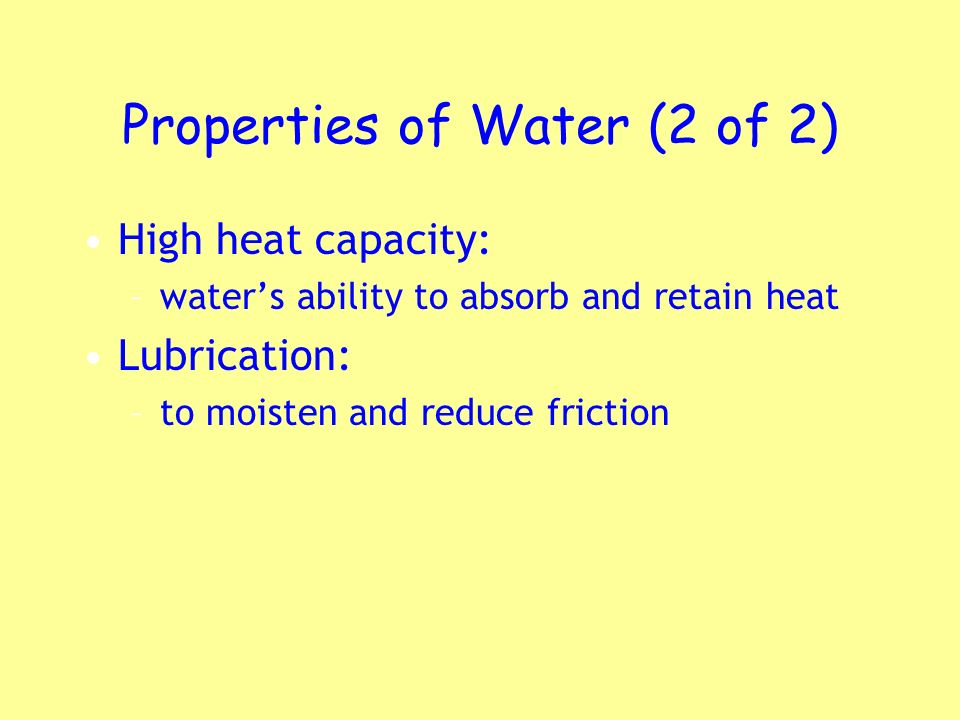Properties of Water (2 of 2) High heat capacity: –waters ability to absorb and retain heat Lubrication: –to moisten and reduce friction