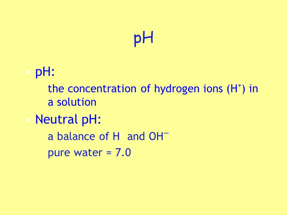 pH pH: –the concentration of hydrogen ions (H + ) in a solution Neutral pH: –a balance of H + and OH –pure water = 7.0