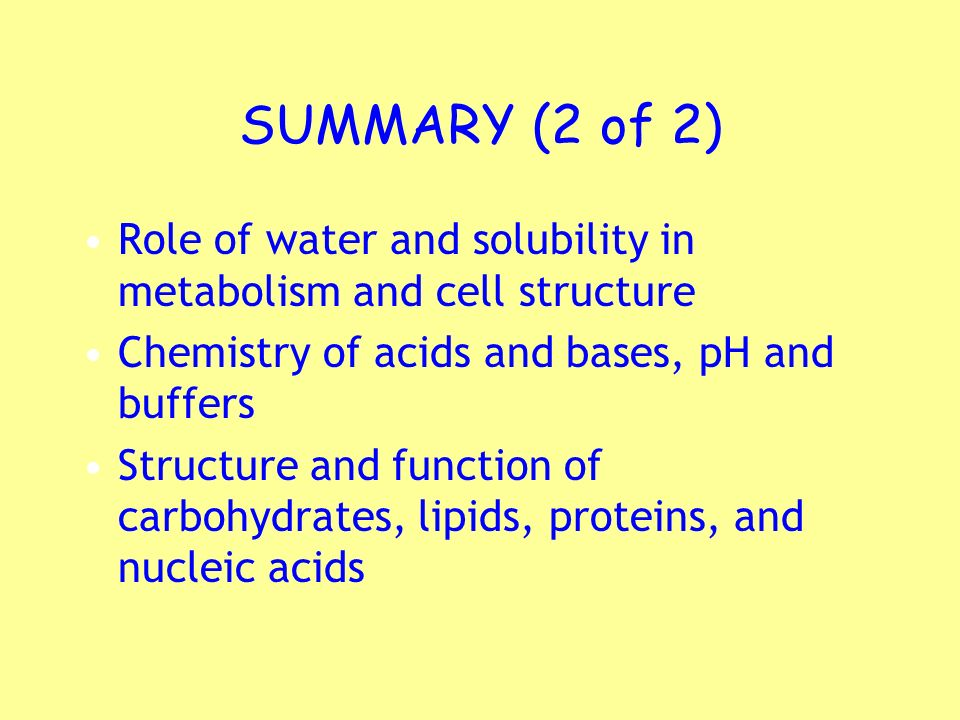 SUMMARY (2 of 2) Role of water and solubility in metabolism and cell structure Chemistry of acids and bases, pH and buffers Structure and function of
