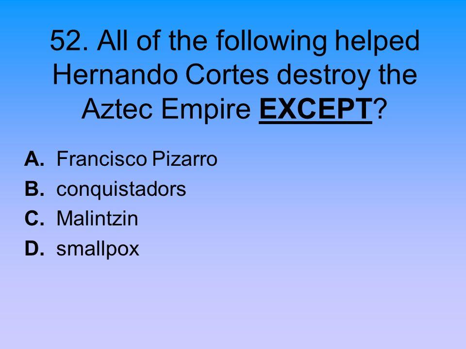 52. All of the following helped Hernando Cortes destroy the Aztec Empire EXCEPT? A. Francisco Pizarro B. conquistadors C. Malintzin D. smallpox