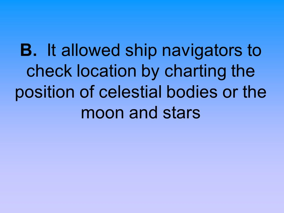 B. It allowed ship navigators to check location by charting the position of celestial bodies or the moon and stars