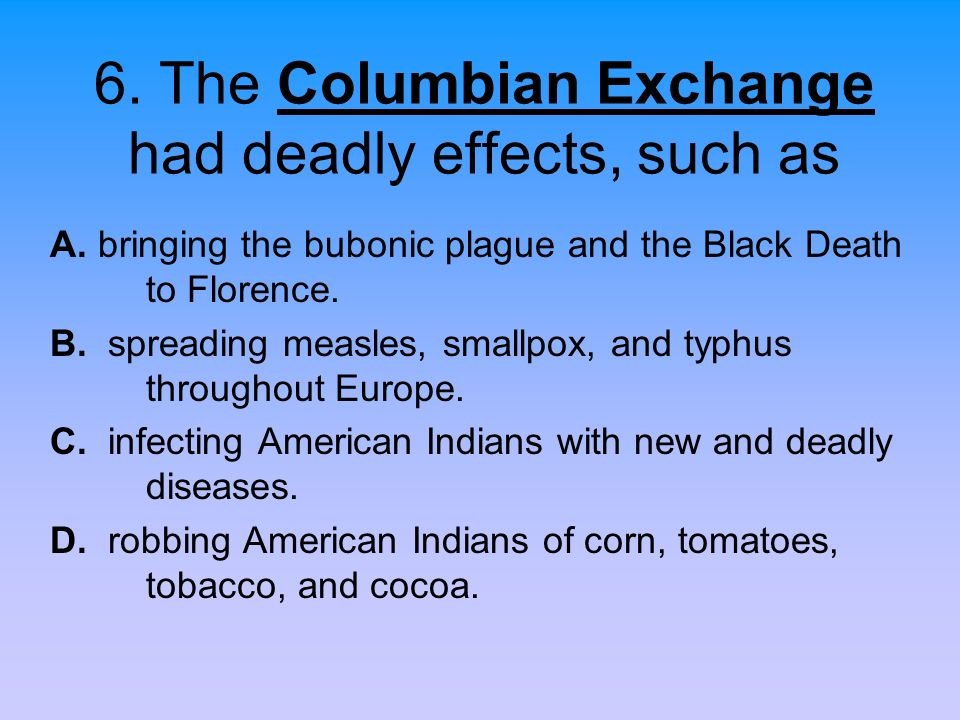 6. The Columbian Exchange had deadly effects, such as A. bringing the bubonic plague and the Black Death to Florence. B. spreading measles, smallpox,