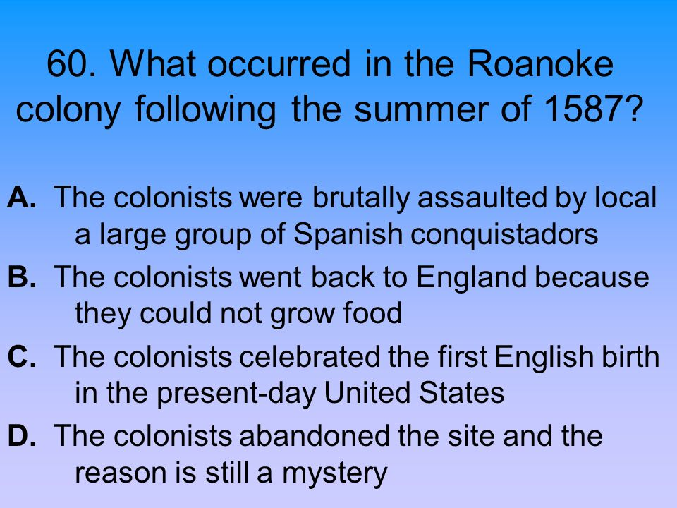 60. What occurred in the Roanoke colony following the summer of 1587? A. The colonists were brutally assaulted by local a large group of Spanish conqu