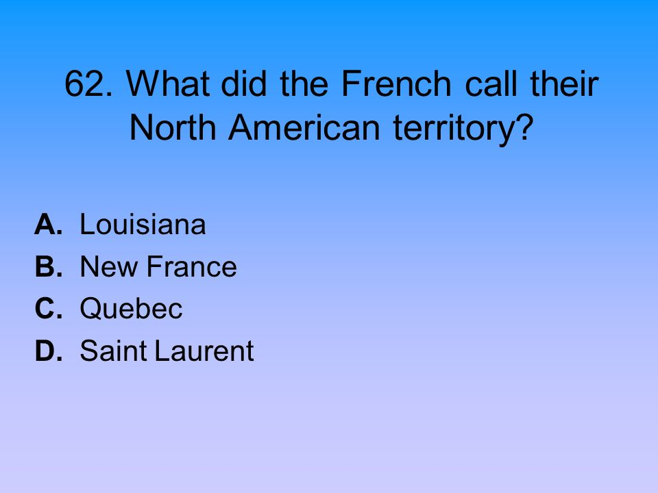 62. What did the French call their North American territory? A. Louisiana B. New France C. Quebec D. Saint Laurent