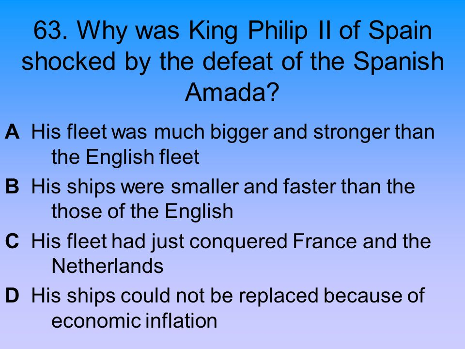 63. Why was King Philip II of Spain shocked by the defeat of the Spanish Amada? A His fleet was much bigger and stronger than the English fleet B His