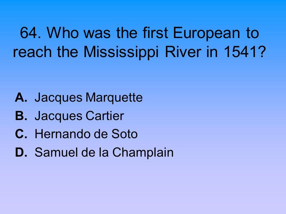 64. Who was the first European to reach the Mississippi River in 1541? A. Jacques Marquette B. Jacques Cartier C. Hernando de Soto D. Samuel de la Cha