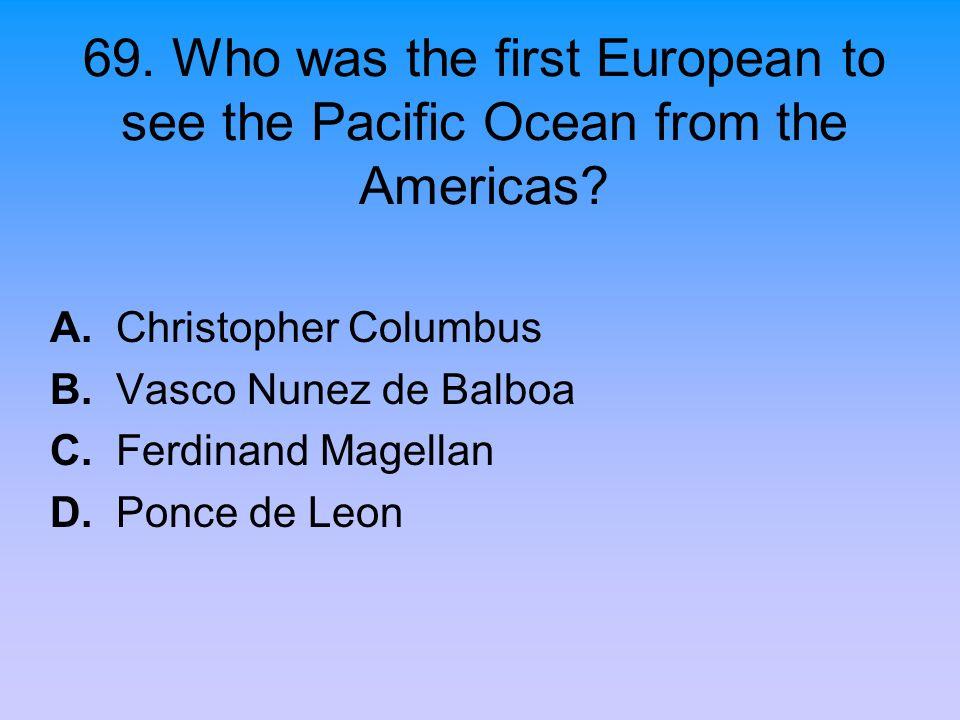 69. Who was the first European to see the Pacific Ocean from the Americas? A. Christopher Columbus B. Vasco Nunez de Balboa C. Ferdinand Magellan D. P
