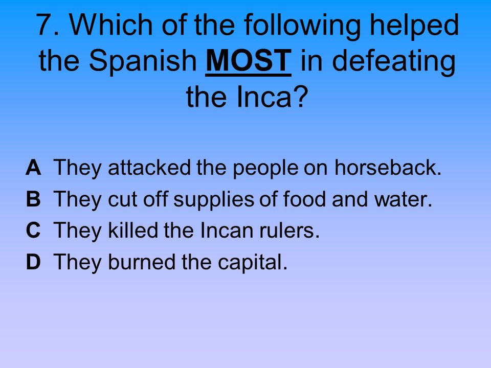 7. Which of the following helped the Spanish MOST in defeating the Inca? A They attacked the people on horseback. B They cut off supplies of food and