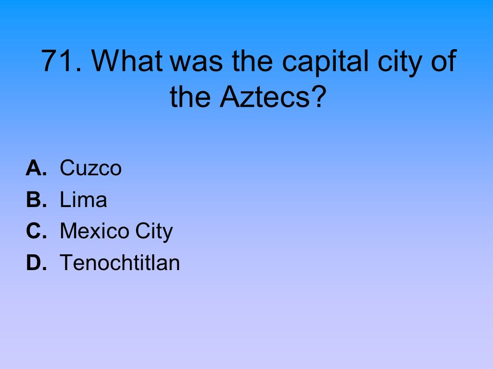 71. What was the capital city of the Aztecs? A. Cuzco B. Lima C. Mexico City D. Tenochtitlan