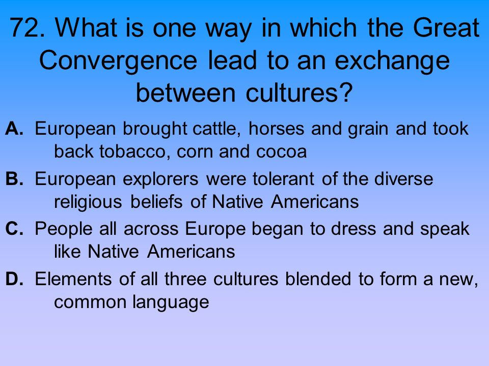 72. What is one way in which the Great Convergence lead to an exchange between cultures? A. European brought cattle, horses and grain and took back to