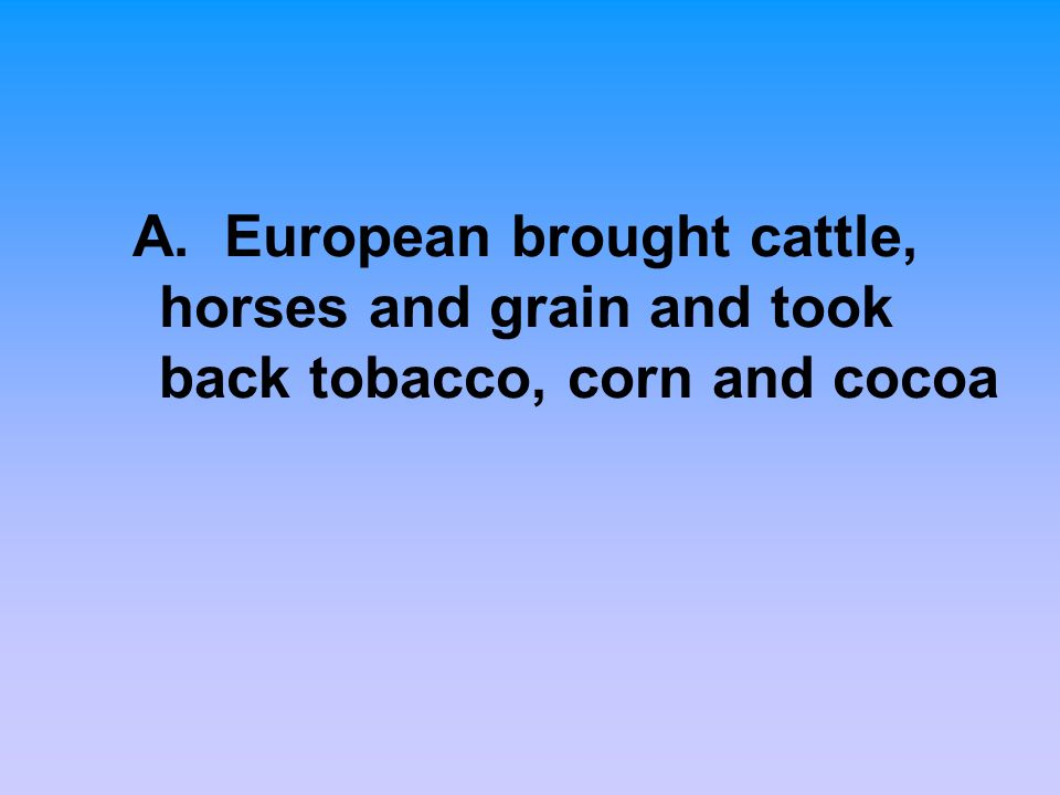 A. European brought cattle, horses and grain and took back tobacco, corn and cocoa