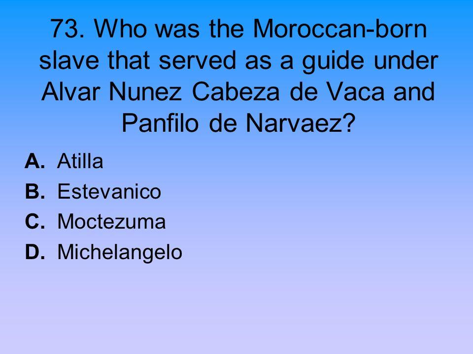73. Who was the Moroccan-born slave that served as a guide under Alvar Nunez Cabeza de Vaca and Panfilo de Narvaez? A. Atilla B. Estevanico C. Moctezu