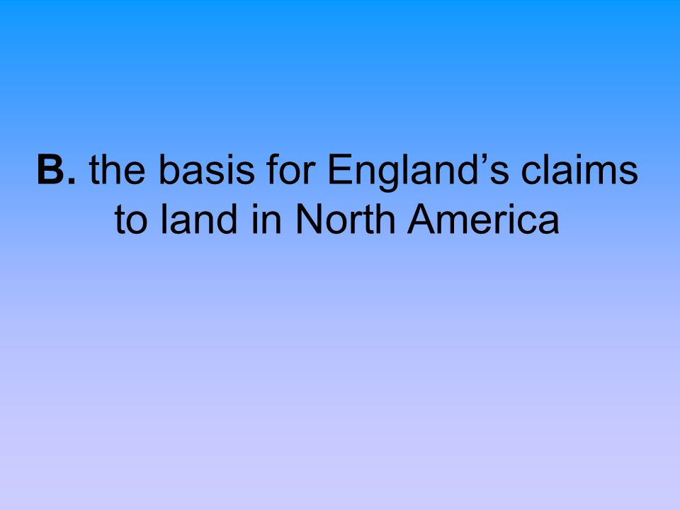 B. the basis for Englands claims to land in North America