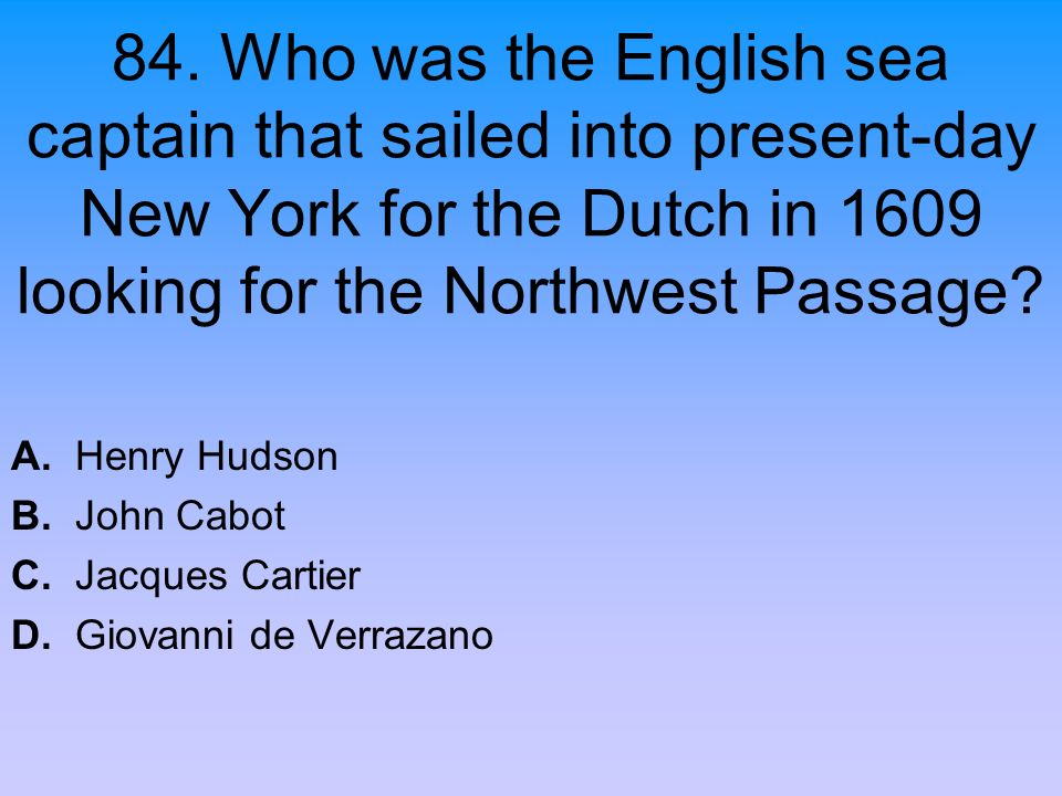 84. Who was the English sea captain that sailed into present-day New York for the Dutch in 1609 looking for the Northwest Passage? A. Henry Hudson B.
