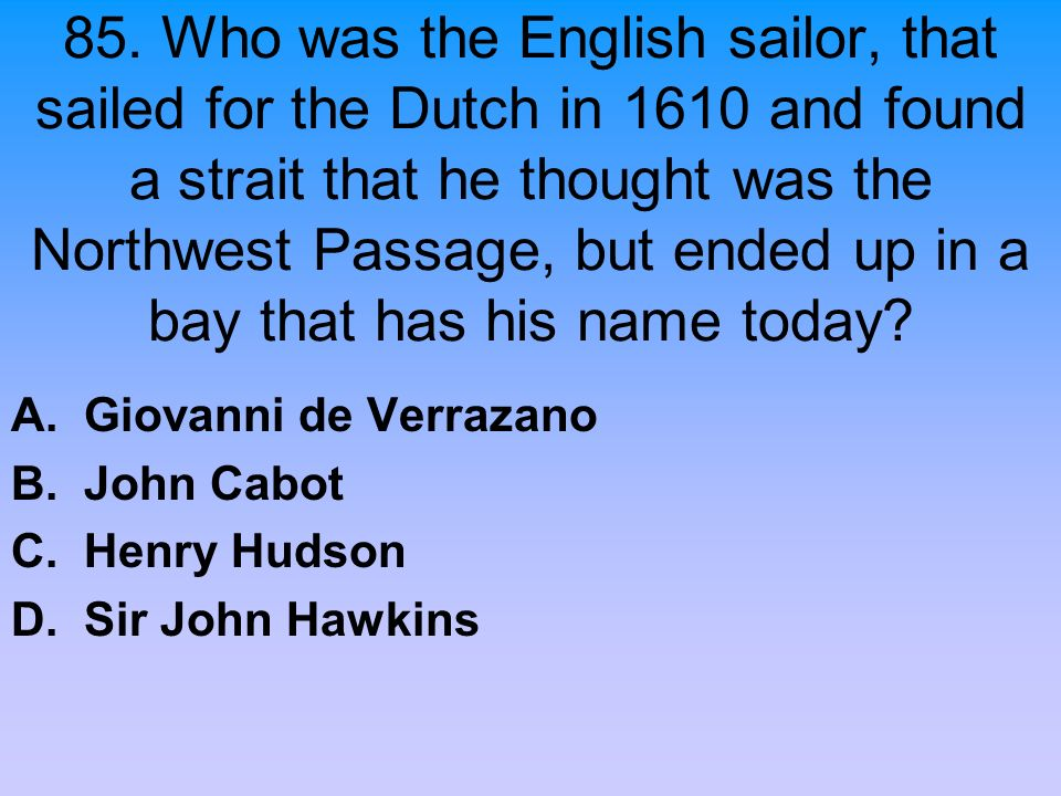 85. Who was the English sailor, that sailed for the Dutch in 1610 and found a strait that he thought was the Northwest Passage, but ended up in a bay