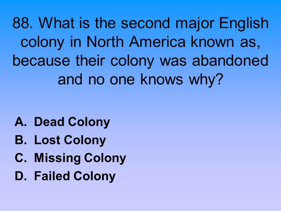 88. What is the second major English colony in North America known as, because their colony was abandoned and no one knows why? A. Dead Colony B. Lost