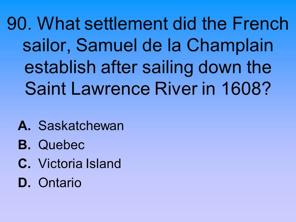 90. What settlement did the French sailor, Samuel de la Champlain establish after sailing down the Saint Lawrence River in 1608? A. Saskatchewan B. Qu