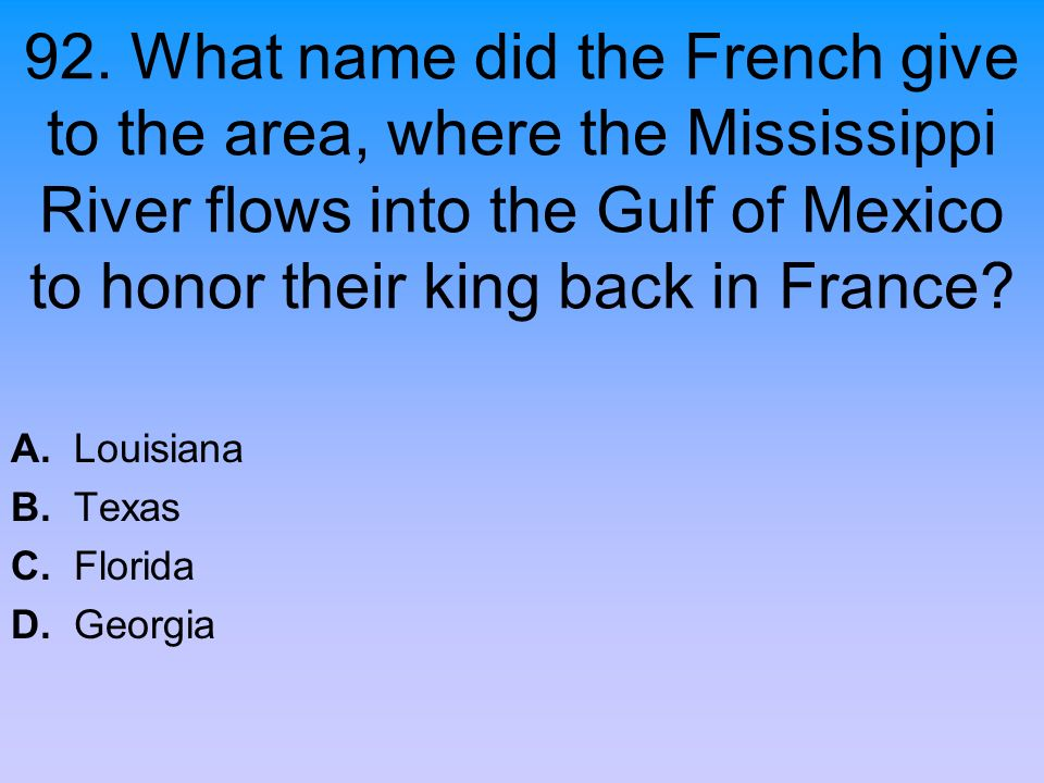 92. What name did the French give to the area, where the Mississippi River flows into the Gulf of Mexico to honor their king back in France? A. Louisi