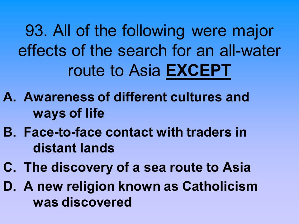 93. All of the following were major effects of the search for an all-water route to Asia EXCEPT A. Awareness of different cultures and ways of life B.