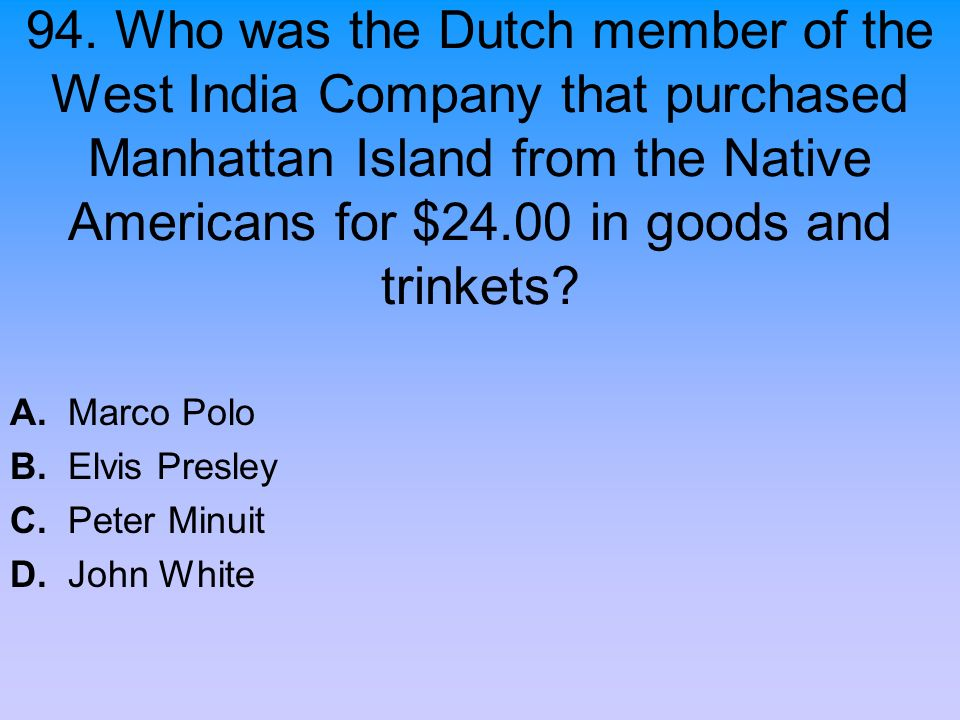 94. Who was the Dutch member of the West India Company that purchased Manhattan Island from the Native Americans for $24.00 in goods and trinkets? A.