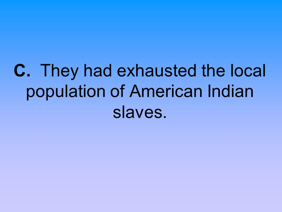 C. They had exhausted the local population of American Indian slaves.