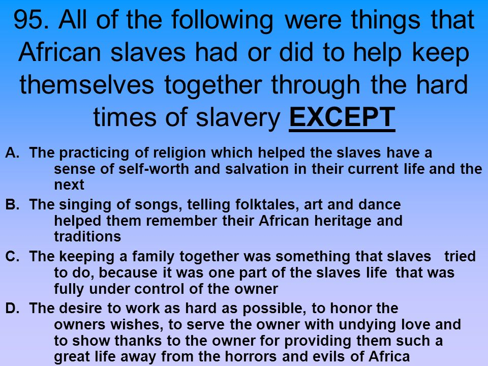 95. All of the following were things that African slaves had or did to help keep themselves together through the hard times of slavery EXCEPT A. The p