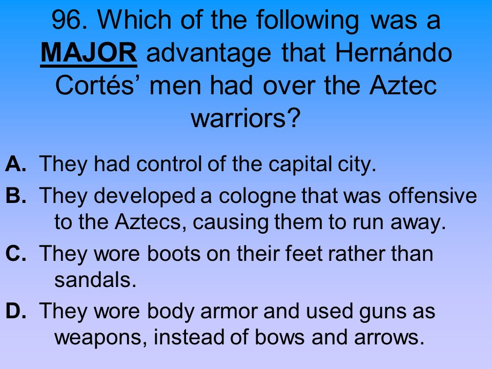 96. Which of the following was a MAJOR advantage that Hernándo Cortés men had over the Aztec warriors? A. They had control of the capital city. B. The