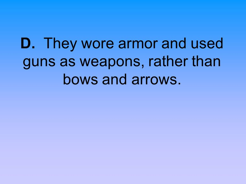 D. They wore armor and used guns as weapons, rather than bows and arrows.