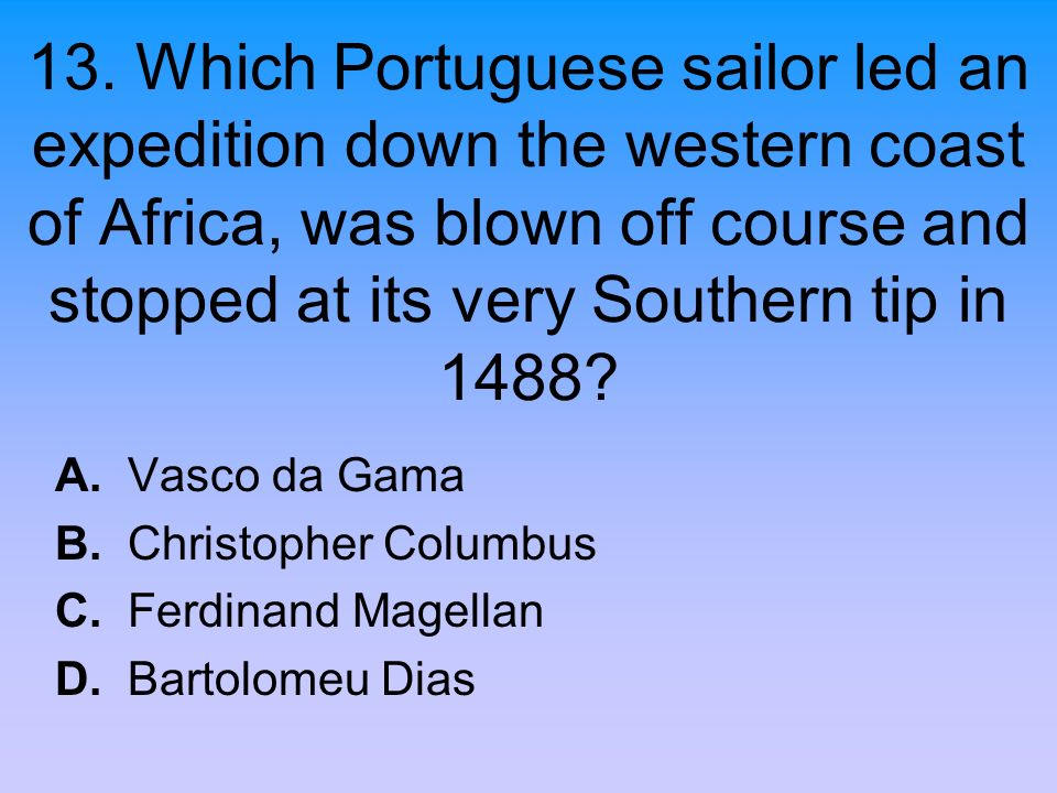 13. Which Portuguese sailor led an expedition down the western coast of Africa, was blown off course and stopped at its very Southern tip in 1488? A.